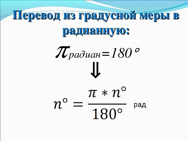  радиан=180 Перевод из градусной меры в радианную:  рад