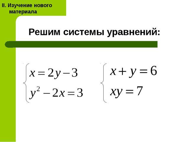 Решим системы уравнений: II. Изучение нового материала