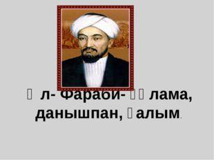 Әл- Фараби- ғұлама, данышпан, ғалым.