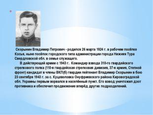 Скорынин Владимир Петрович - родился 26 марта 1924 г. в рабочем посёлке Кось