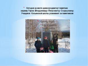 Сегодня на месте дома воздвигнут памятник нашему Герою Владимиру Петровичу Ск
