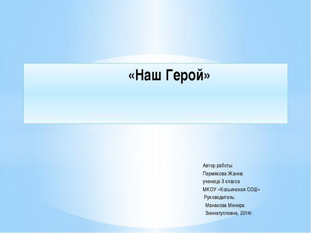 Автор работы: Пермякова Жанна ученица 3 класса МКОУ «Косьинская СОШ» Руковод...