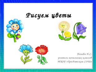 Рисуем цветы Попова Н.С. учитель начальных классов МКОУ «Тресвятская СОШ»