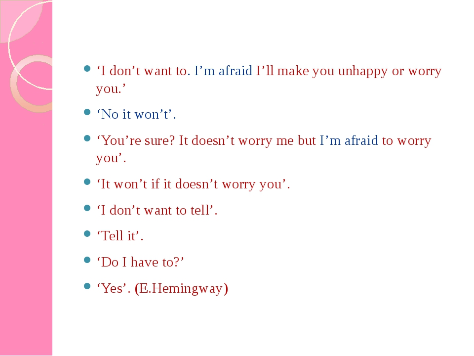 'I don't want to. I'm afraid I'll make you unhappy or worry you.' 'No it won'...