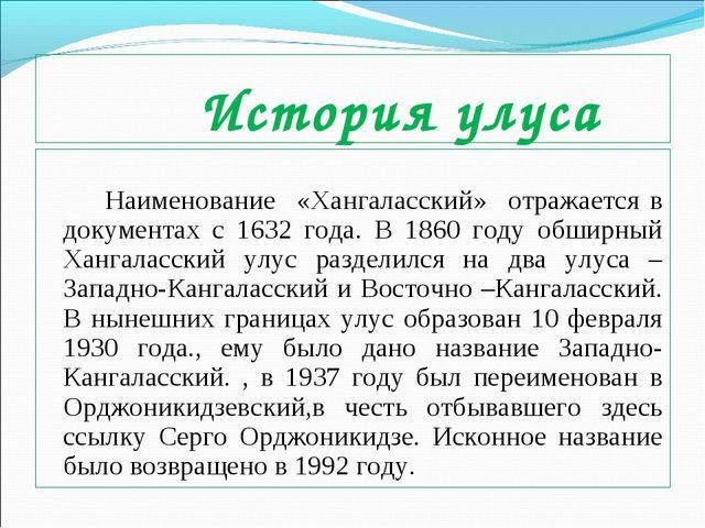 История улуса Наименование «Хангаласский» отражается в документах с 1632 год...