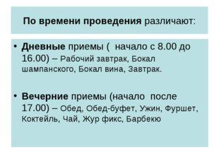 По времени проведения различают: Дневные приемы ( начало с 8.00 до 16.00) – Р