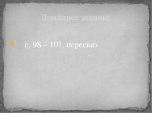 с. 98 – 101, пересказ Домашнее задание: