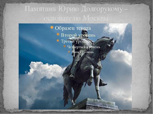 Памятник Юрию Долгорукому –основателю Москвы
