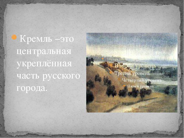 Кремль –это центральная укреплённая часть русского города.