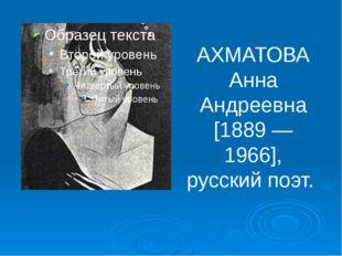 АХМАТОВА Анна Андреевна [1889 —1966], русский поэт.