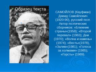 САМОЙЛОВ (Кауфман) Давид Самойлович (1920-90), русский поэт. Автор поэтически