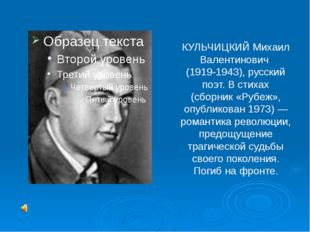 КУЛЬЧИЦКИЙ Михаил Валентинович (1919-1943), русский поэт. В стихах (сборник «
