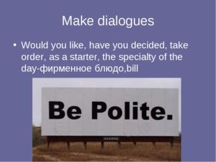 Make dialogues Would you like, have you decided, take order, as a starter, th