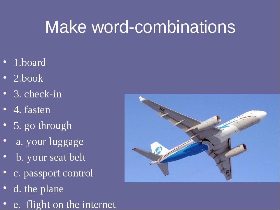 Make word-combinations 1.board 2.book 3. check-in 4. fasten 5. go through  a...