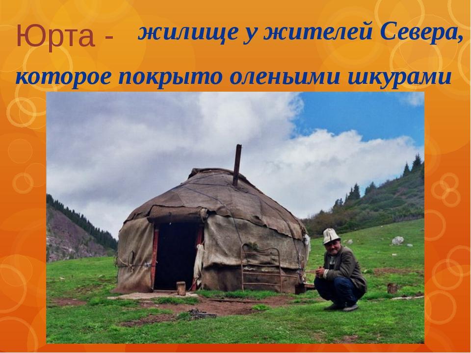 Юрта - жилище у жителей Севера, которое покрыто оленьими шкурами