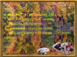 Сабақтың түрі: Тренинг сабақ Әдісі: Түсіндіру,сұрақ-жауап, көрнекілік,«Кубиз