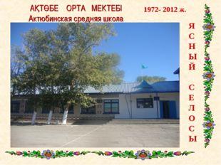АҚТӨБЕ ОРТА МЕКТЕБІ Актюбинская средняя школа Я С Н Ы Й С Е Л О С Ы 1972- 201