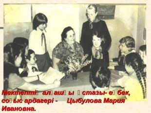 * Мектептің алғашқы үстазы- еңбек, соғыс ардагері - Цыбулова Мария Ивановна.
