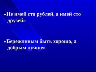 «Не имей сто рублей, а имей сто друзей» «Бережливым быть хорошо, а добрым лу