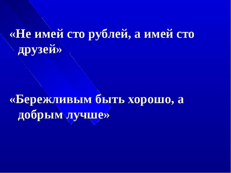 «Не имей сто рублей, а имей сто друзей» «Бережливым быть хорошо, а добрым лу...