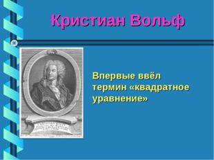 Кристиан Вольф Впервые ввёл термин «квадратное уравнение»