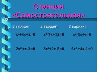 Станция «Самостоятельная» 1 вариант2 вариант3 вариант x2+3х+2=0х2-7х+12=0