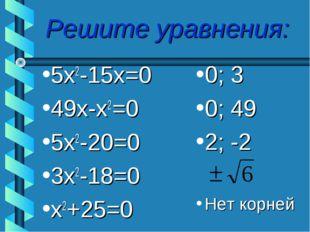Решите уравнения: 5х2-15х=0 49х-х2=0 5х2-20=0 3х2-18=0 х2+25=0 0; 3 0; 49 2;