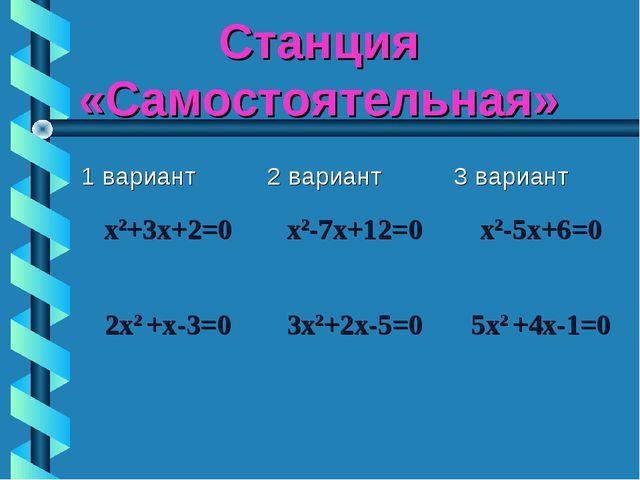 Станция «Самостоятельная» 1 вариант2 вариант3 вариант x2+3х+2=0х2-7х+12=0...