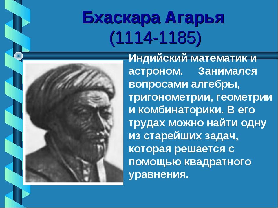 Бхаскара Агарья (1114-1185) Индийский математик и астроном. Занимался вопрос...