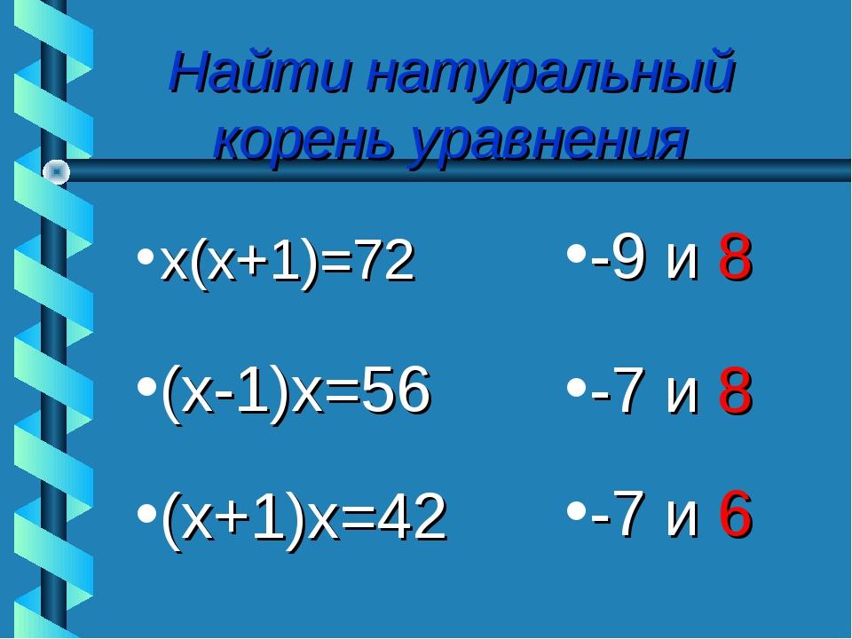 Найти натуральный корень уравнения х(х+1)=72 (х-1)х=56 (х+1)х=42 -9 и 8 -7 и...