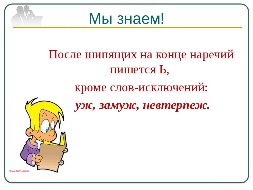 Мы знаем! После шипящих на конце наречий пишется Ь, кроме слов-исключений: уж...