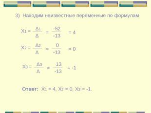 3) Находим неизвестные переменные по формулам Х1 = Δ1 Δ = -52 -13 = 4 Х2 = Δ2