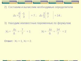 2) Составим и вычислим необходимые определители Δ1 = 0 -1 7 3 = 7 ; Δ2 = = 14