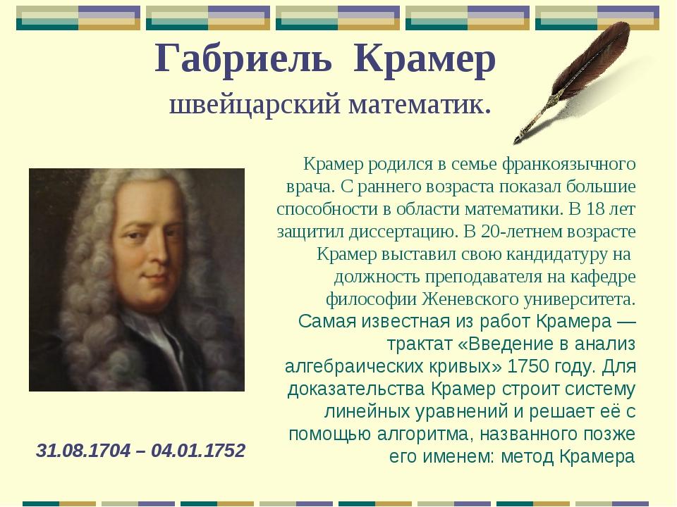 Габриель Крамер швейцарский математик. 31.08.1704 – 04.01.1752 Крамер родился...