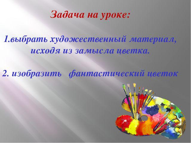 Задача на уроке: 1.выбрать художественный материал, исходя из замысла цветка....