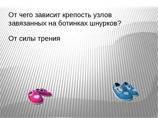 От чего зависит крепость узлов завязанных на ботинках шнурков? От силы трения