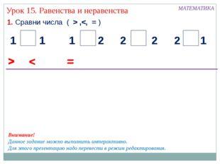 1. Сравни числа ( > , Урок 15. Равенства и неравенства < 2 1 1 2 2 1 1 2 = >
