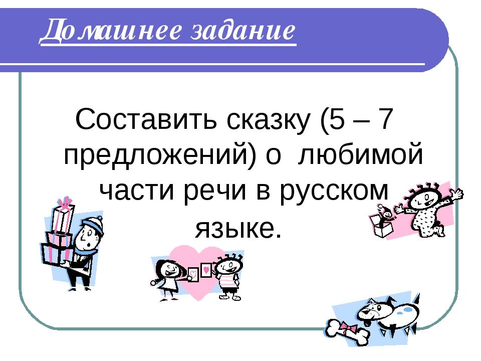 Домашнее задание Составить сказку (5 – 7 предложений) о любимой части речи в...