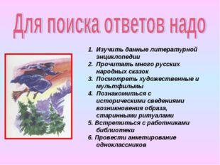 Изучить данные литературной энциклопедии Прочитать много русских народных ска