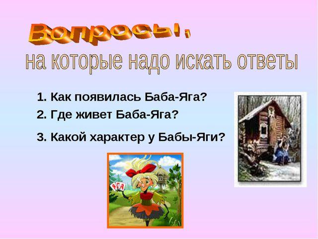 1. Как появилась Баба-Яга? 2. Где живет Баба-Яга? 3. Какой характер у Бабы-Яги?