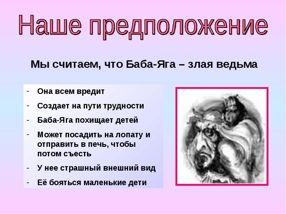 Мы считаем, что Баба-Яга – злая ведьма Она всем вредит Создает на пути трудно...