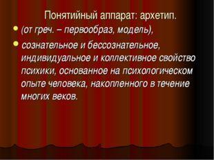 Понятийный аппарат: архетип. (от греч. – первообраз, модель), сознательное и
