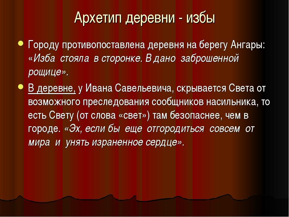 Архетип деревни - избы Городу противопоставлена деревня на берегу Ангары: «Из...