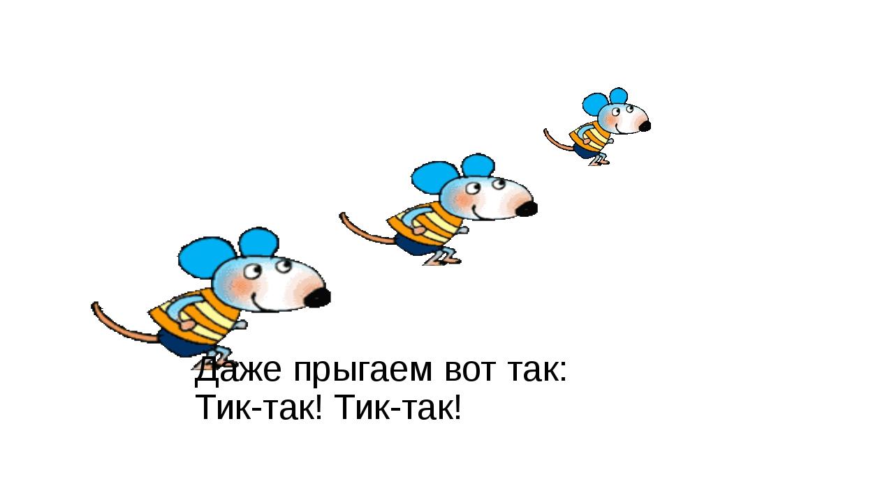 Даже прыгаем вот так: Тик-так! Тик-так!