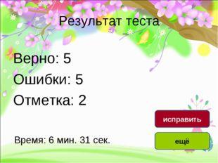 Результат теста Верно: 5 Ошибки: 5 Отметка: 2 Время: 6 мин. 31 сек. ещё испра