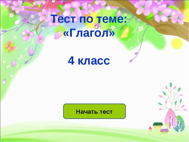 Начать тест Тест по теме: «Глагол» 4 класс