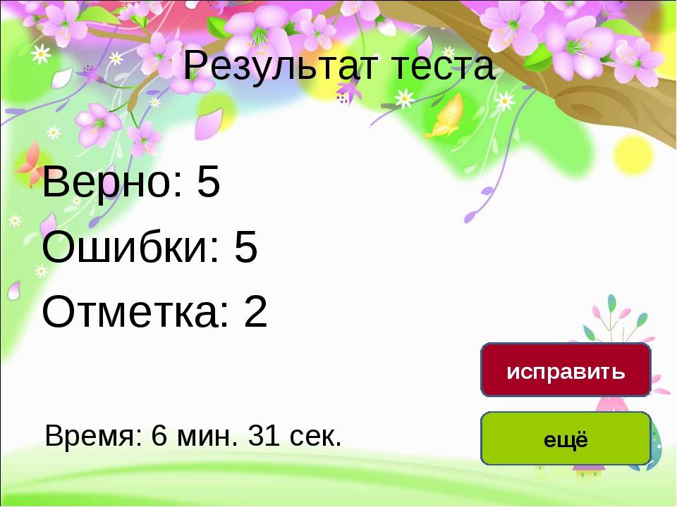 Результат теста Верно: 5 Ошибки: 5 Отметка: 2 Время: 6 мин. 31 сек. ещё испра...