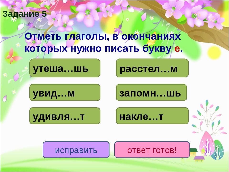 Отметь глаголы, в окончаниях которых нужно писать букву е. утеша…шь расстел…...