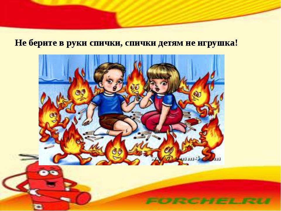 Не берите в руки спички, спички детям не игрушка!