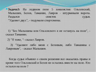 Задача3: На ледяном поле 5 хоккеистов: Ольховский, Малышев, Белов, Таманин, Л